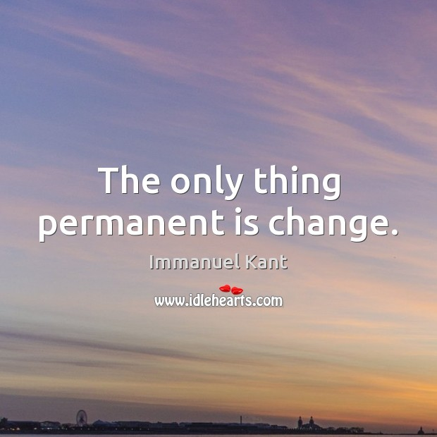 The only thing permanent is change. Immanuel Kant Picture Quote