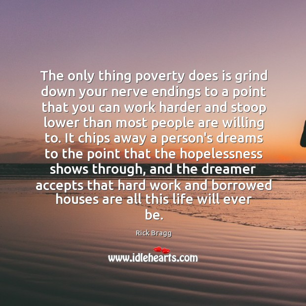 The only thing poverty does is grind down your nerve endings to Image