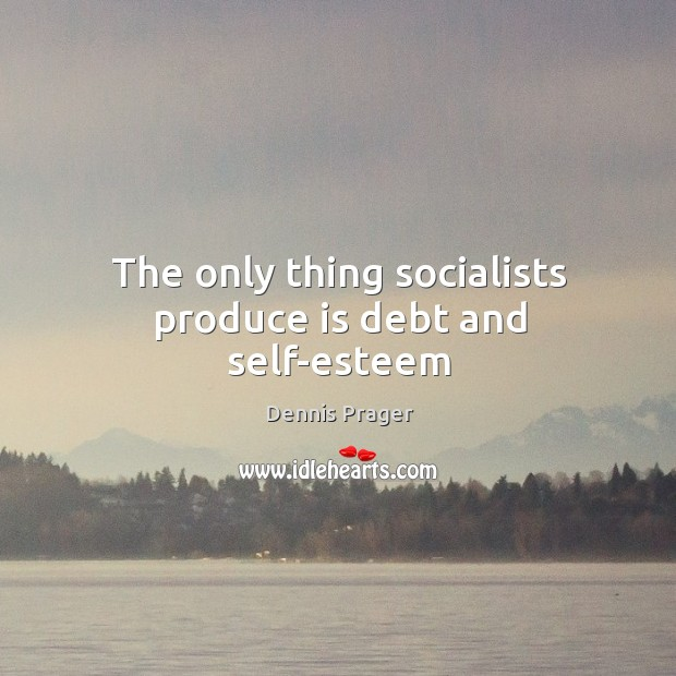 The only thing socialists produce is debt and self-esteem Image