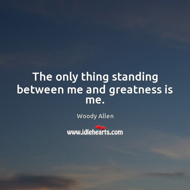 The only thing standing between me and greatness is me. Woody Allen Picture Quote