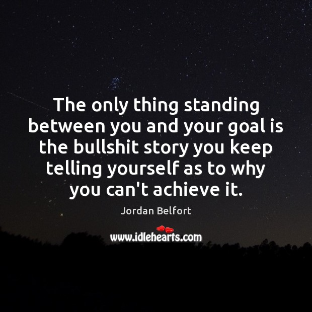 The only thing standing between you and your goal is the bullshit Jordan Belfort Picture Quote