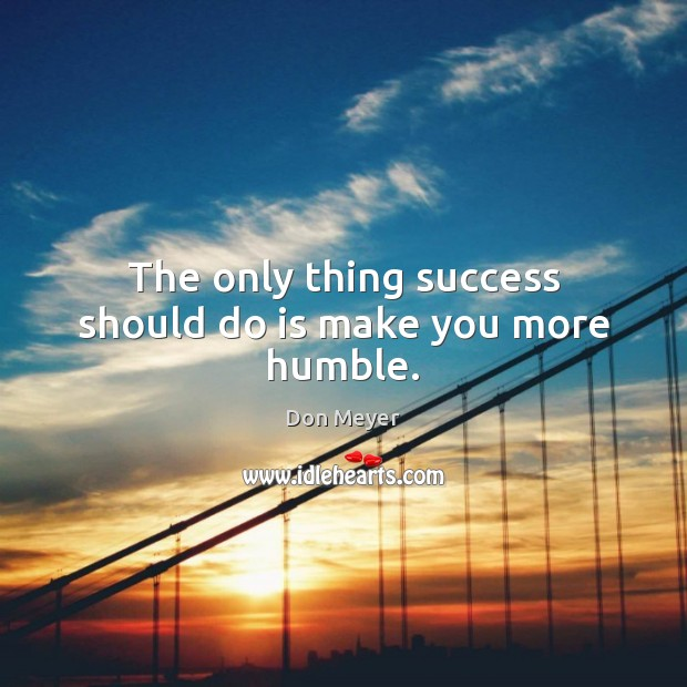 The only thing success should do is make you more humble. Image