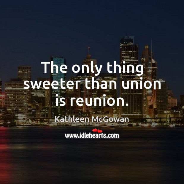The only thing sweeter than union is reunion. Union Quotes Image