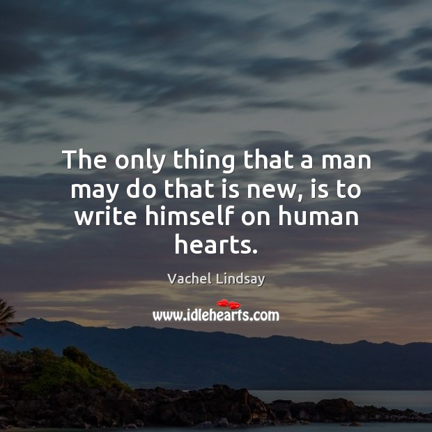 The only thing that a man may do that is new, is to write himself on human hearts. Image