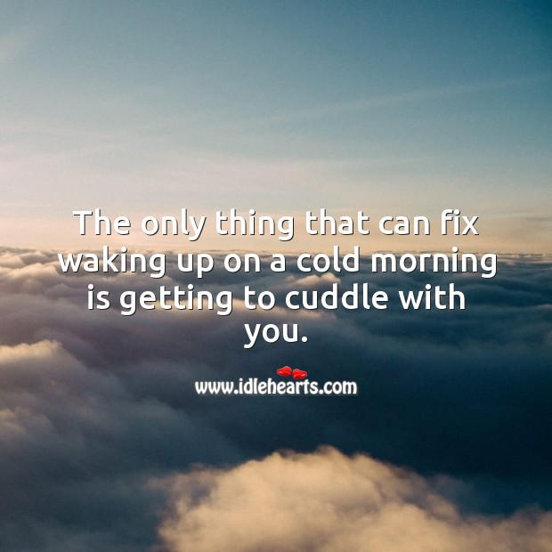 The only thing that can fix waking up on a cold morning is getting to cuddle with you. With You Quotes Image