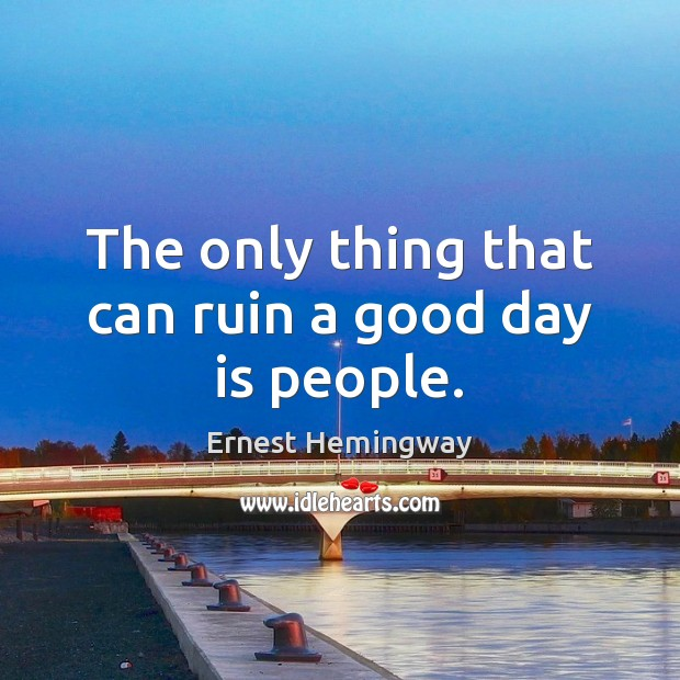 The only thing that can ruin a good day is people. Image
