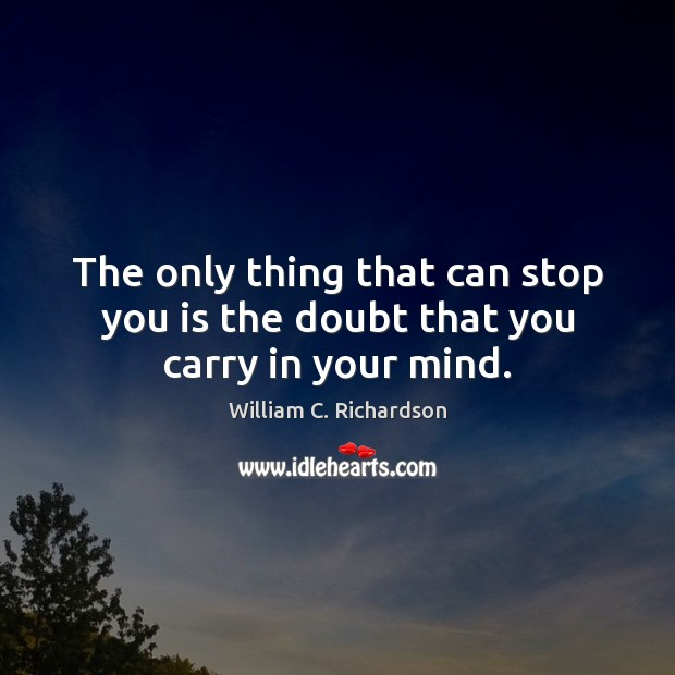The only thing that can stop you is the doubt that you carry in your mind. Image