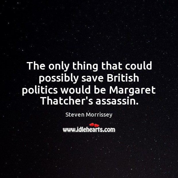 The only thing that could possibly save British politics would be Margaret Steven Morrissey Picture Quote