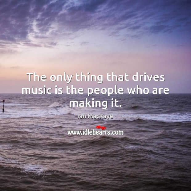 The only thing that drives music is the people who are making it. Image