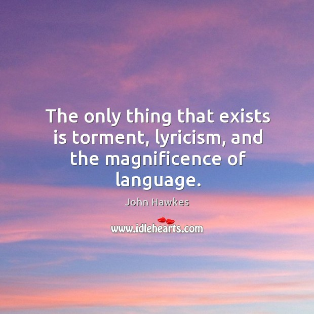 The only thing that exists is torment, lyricism, and the magnificence of language. John Hawkes Picture Quote