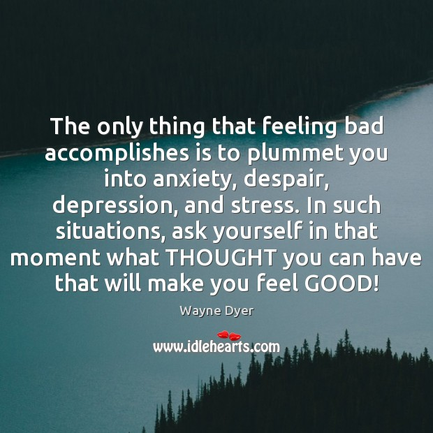 Image, The only thing that feeling bad accomplishes is to plummet you into