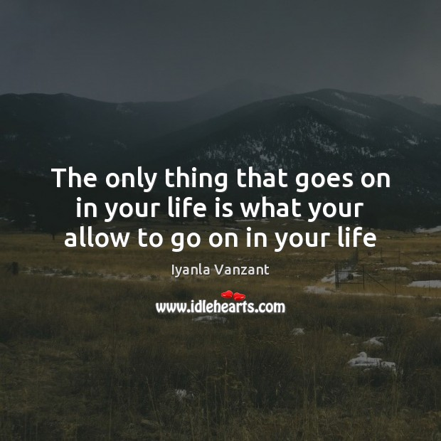 The only thing that goes on in your life is what your allow to go on in your life Iyanla Vanzant Picture Quote