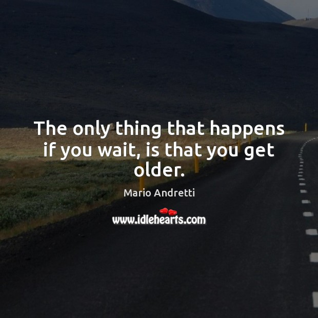 The only thing that happens if you wait, is that you get older. Mario Andretti Picture Quote