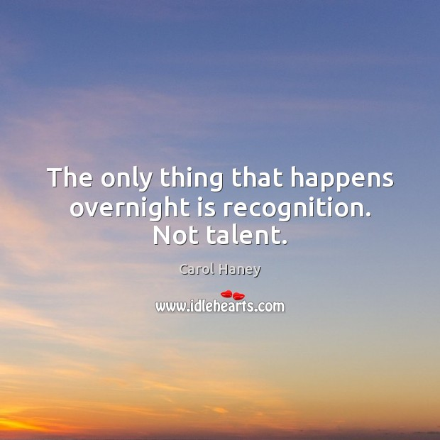 The only thing that happens overnight is recognition. Not talent. Image
