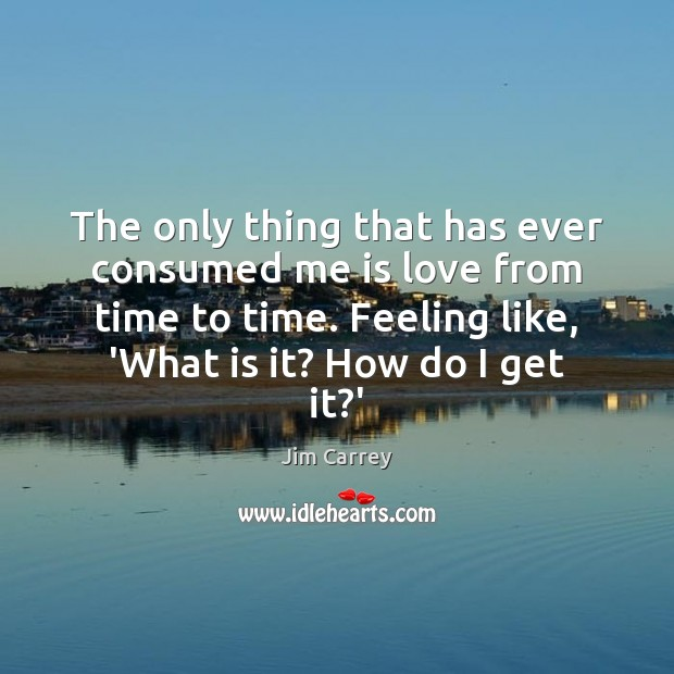 The only thing that has ever consumed me is love from time Jim Carrey Picture Quote
