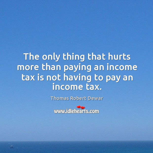 The only thing that hurts more than paying an income tax is not having to pay an income tax. Tax Quotes Image