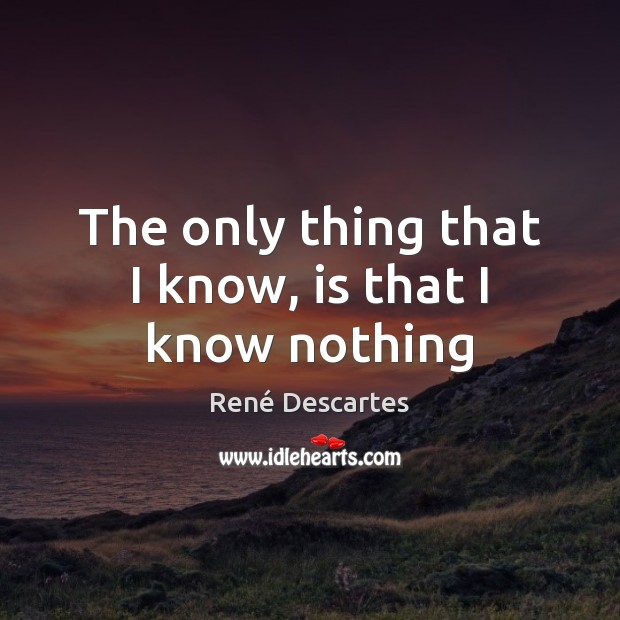 The only thing that I know, is that I know nothing René Descartes Picture Quote