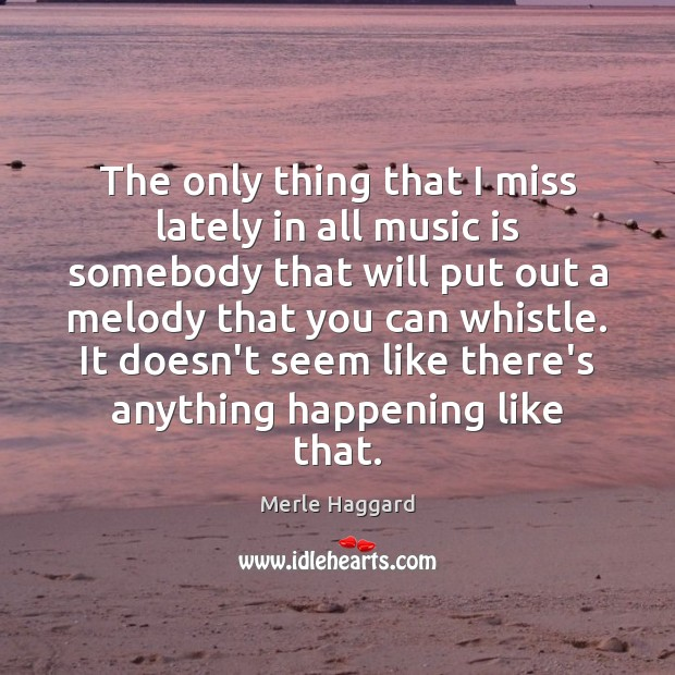 The only thing that I miss lately in all music is somebody Merle Haggard Picture Quote