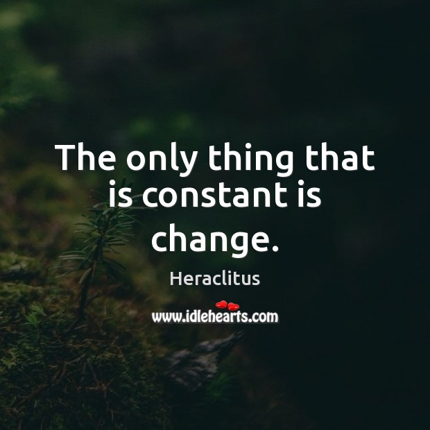 The only thing that is constant is change. Heraclitus Picture Quote
