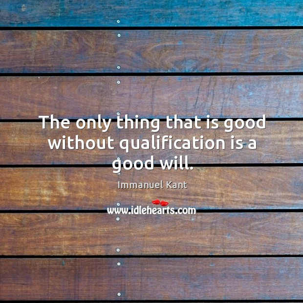The only thing that is good without qualification is a good will. Image