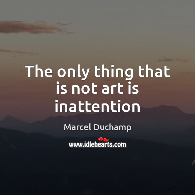 The only thing that is not art is inattention Art Quotes Image
