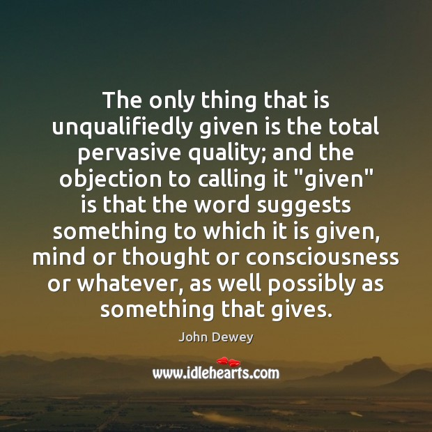 The only thing that is unqualifiedly given is the total pervasive quality; John Dewey Picture Quote