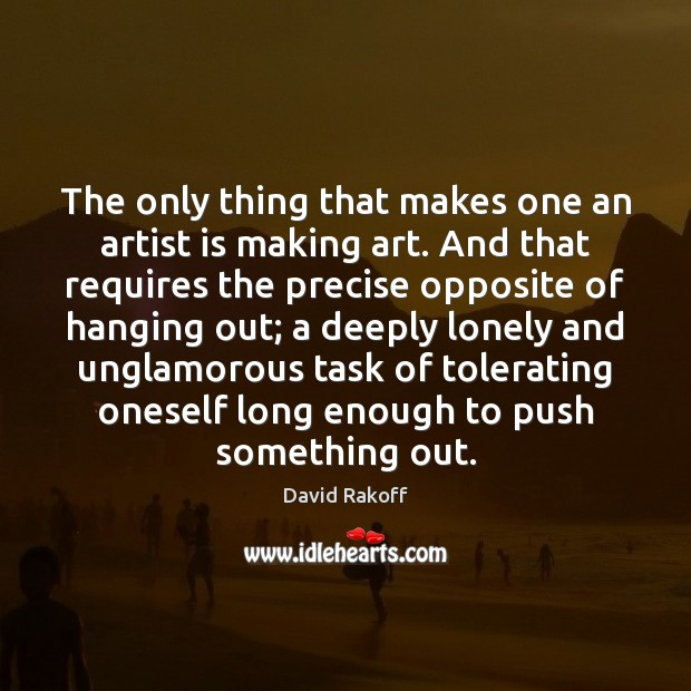 Image, The only thing that makes one an artist is making art. And