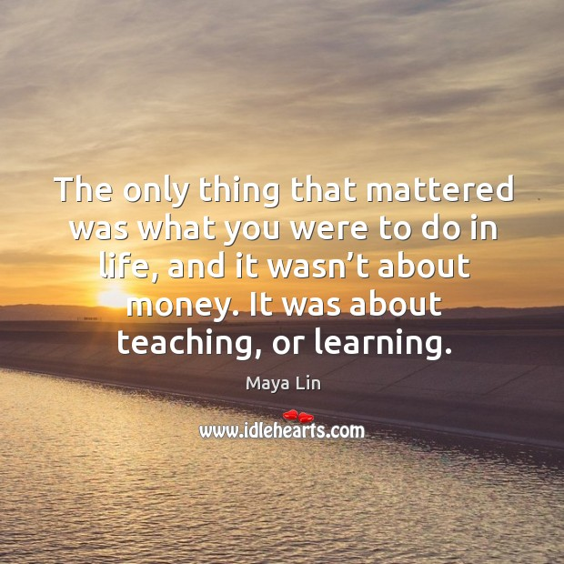 The only thing that mattered was what you were to do in life, and it wasn't about money. It was about teaching, or learning. Image