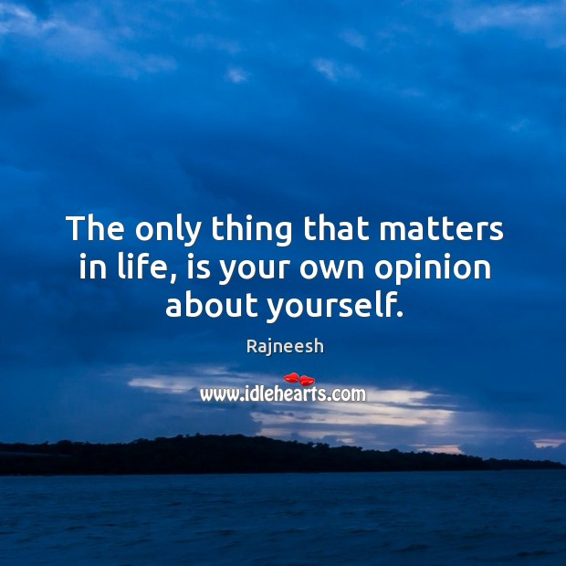 The only thing that matters in life, is your own opinion about yourself. Image