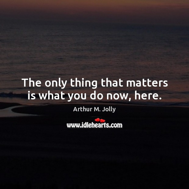The only thing that matters is what you do now, here. Image