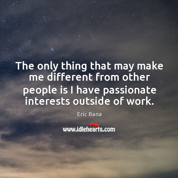 The only thing that may make me different from other people is I have passionate interests outside of work. Image