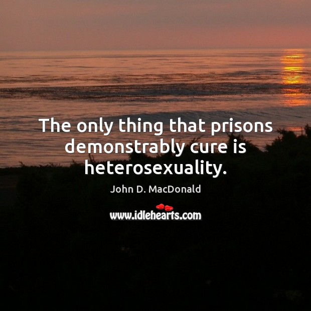 The only thing that prisons demonstrably cure is heterosexuality. John D. MacDonald Picture Quote