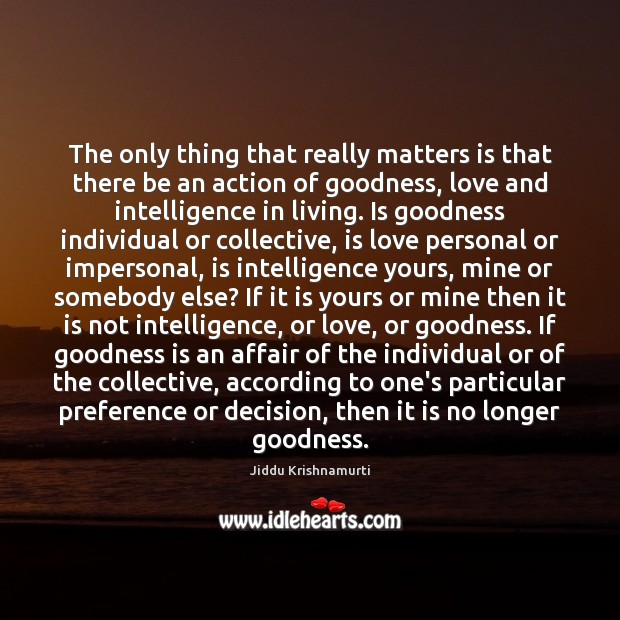 The only thing that really matters is that there be an action Jiddu Krishnamurti Picture Quote