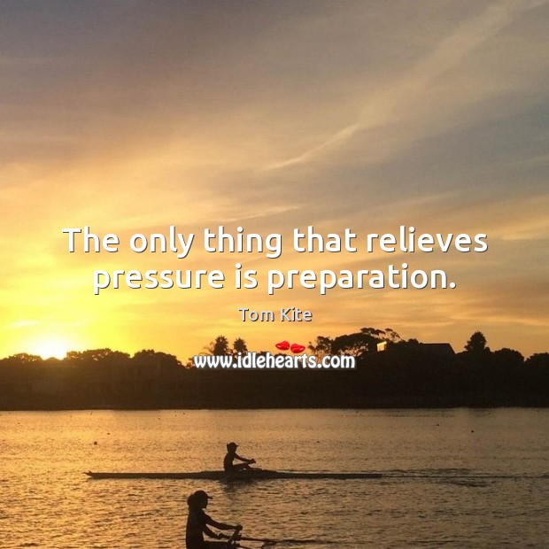 The only thing that relieves pressure is preparation. Tom Kite Picture Quote