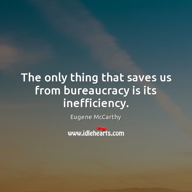 The only thing that saves us from bureaucracy is its inefficiency. Image