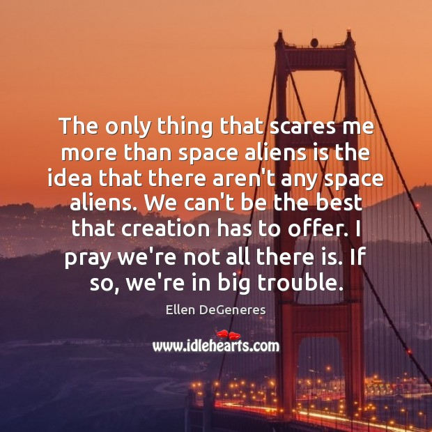 The only thing that scares me more than space aliens is the Ellen DeGeneres Picture Quote