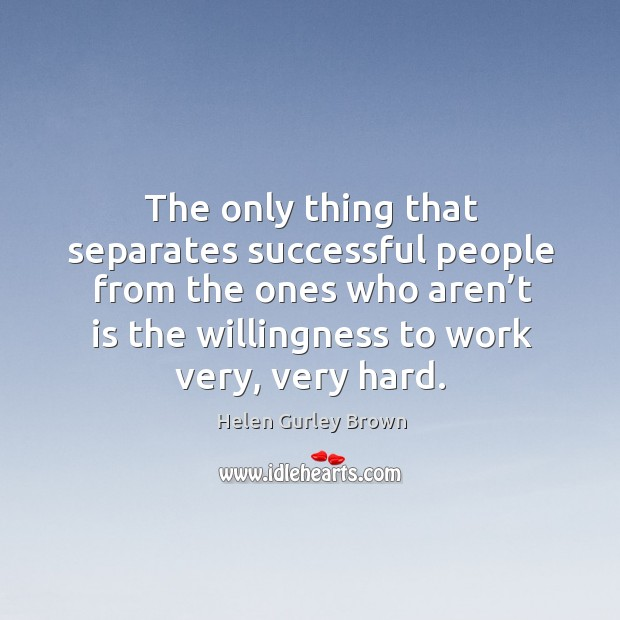 The only thing that separates successful people from the ones who aren't is the. Helen Gurley Brown Picture Quote