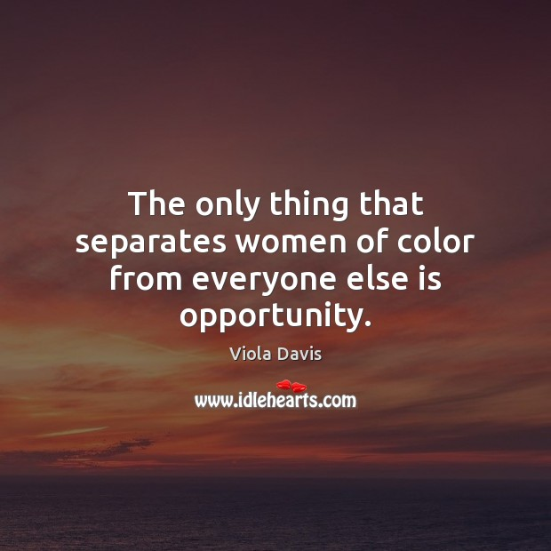 The only thing that separates women of color from everyone else is opportunity. Viola Davis Picture Quote