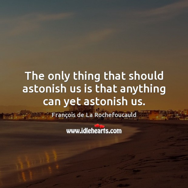 Image, The only thing that should astonish us is that anything can yet astonish us.
