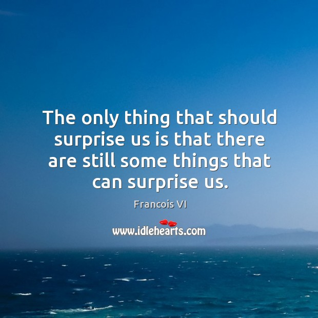 The only thing that should surprise us is that there are still some things that can surprise us. Image