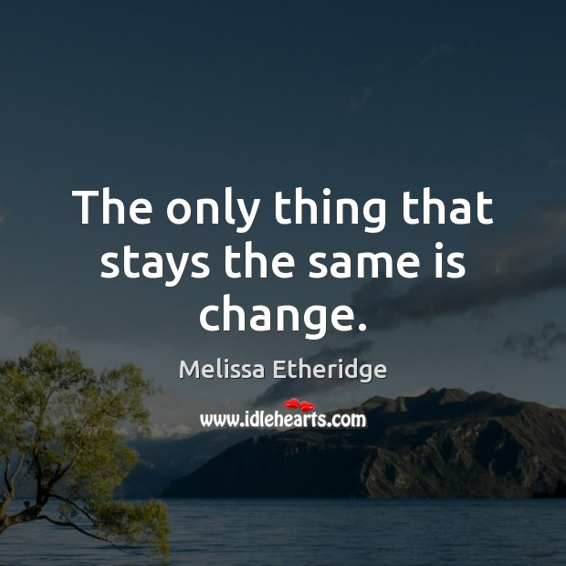 The only thing that stays the same is change. Melissa Etheridge Picture Quote