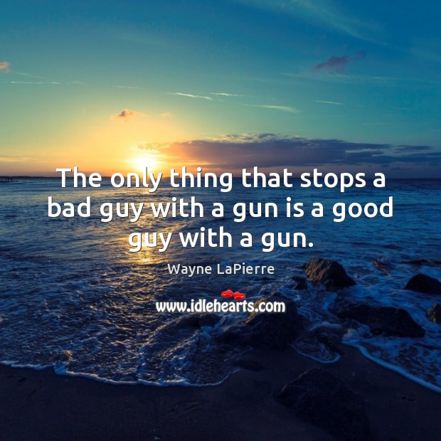 The only thing that stops a bad guy with a gun is a good guy with a gun. Image