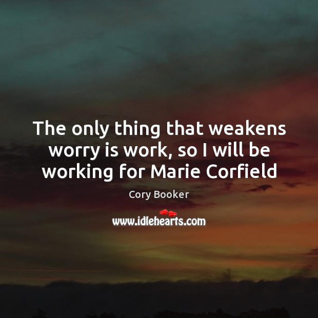 The only thing that weakens worry is work, so I will be working for Marie Corfield Worry Quotes Image