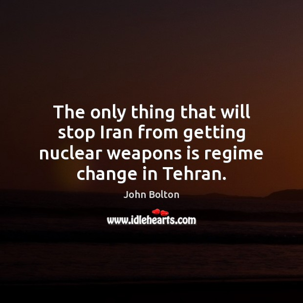 The only thing that will stop Iran from getting nuclear weapons is John Bolton Picture Quote