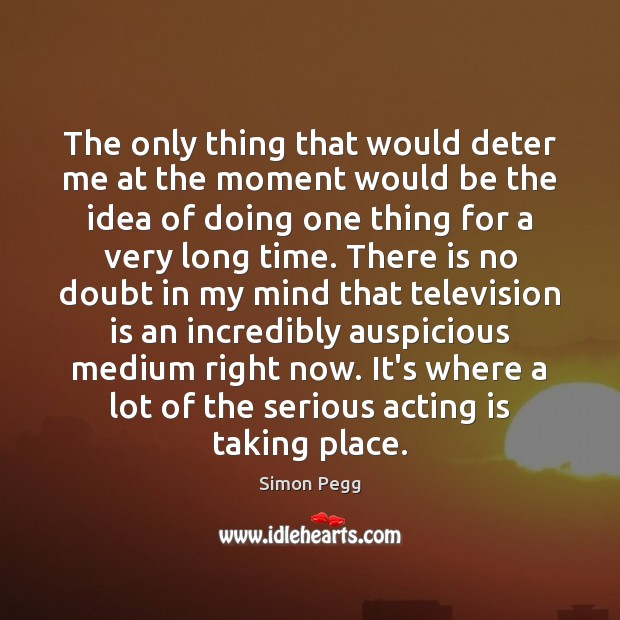 The only thing that would deter me at the moment would be Television Quotes Image