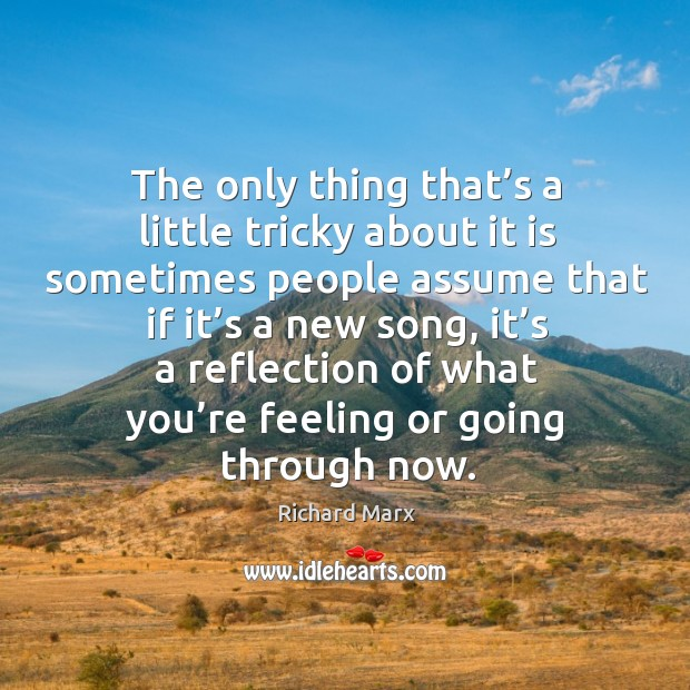 The only thing that's a little tricky about it is sometimes people assume that if it's a new song Richard Marx Picture Quote