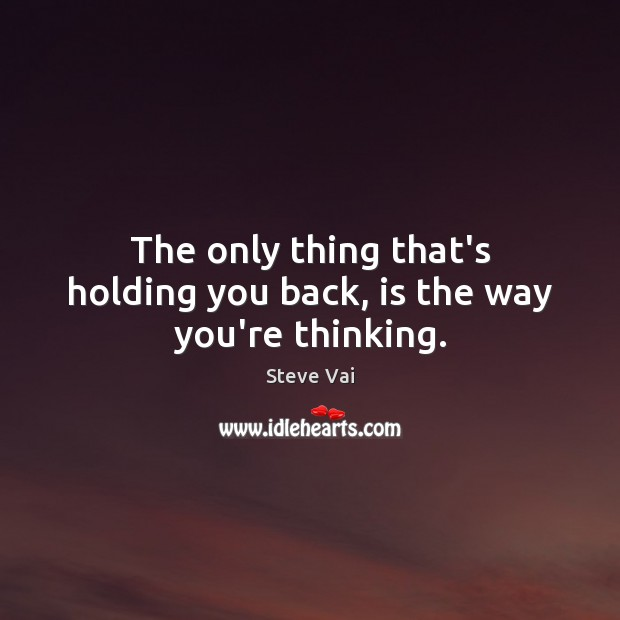The only thing that's holding you back, is the way you're thinking. Image