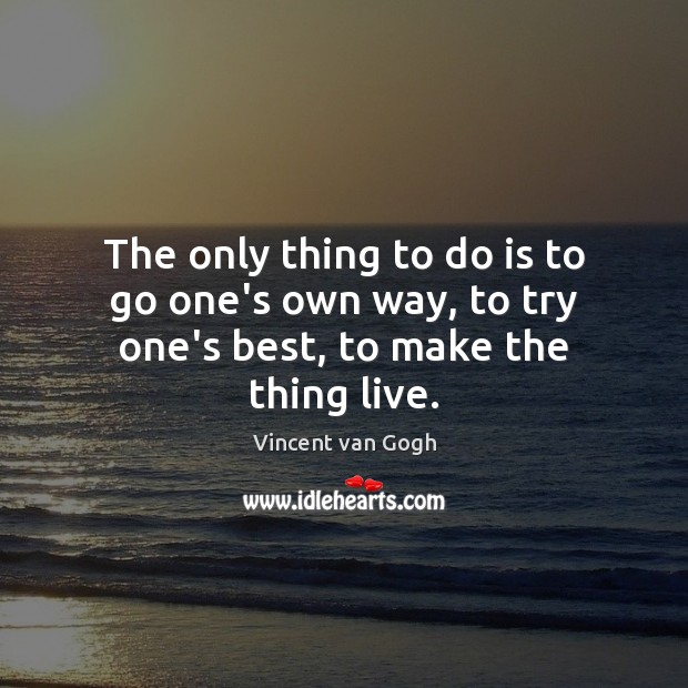 The only thing to do is to go one's own way, to try one's best, to make the thing live. Vincent van Gogh Picture Quote