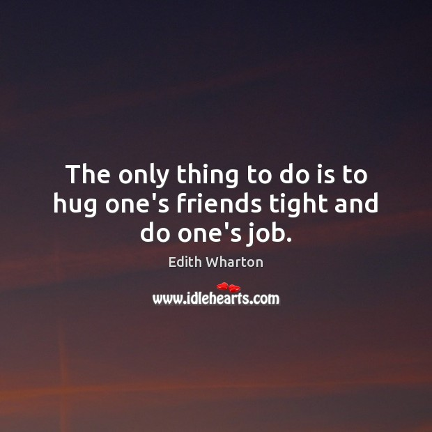 The only thing to do is to hug one's friends tight and do one's job. Hug Quotes Image