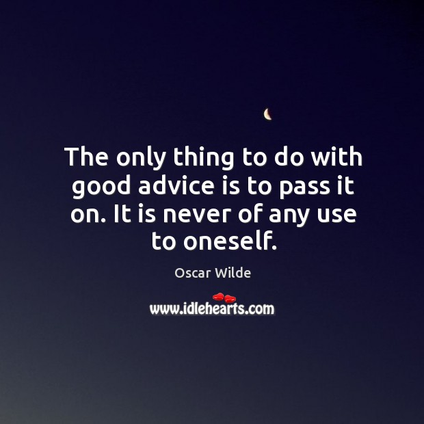 Image, The only thing to do with good advice is to pass it on. It is never of any use to oneself.